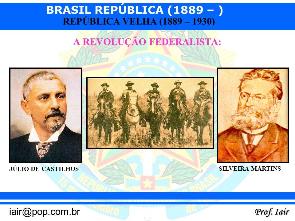 BRASIL REPÚBLICA (1889 – ) Prof. Iair iair@pop.com.br REPÚBLICA VELHA (1889 – 1930) A REVOLUÇÃO FEDERALISTA: JÚLIO DE CASTILHOS SILVEIRA MARTINS