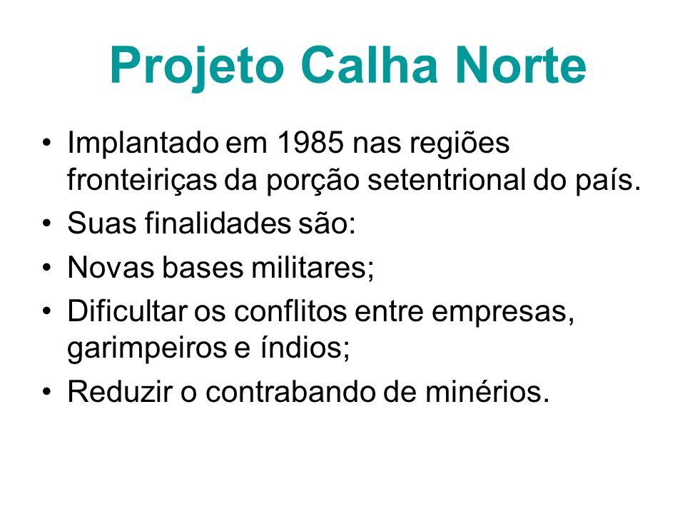 Projeto Calha Norte Implantado em 1985 nas regiões fronteiriças da porção setentrional do país. Suas finalidades são: Novas bases militares; Dificulta