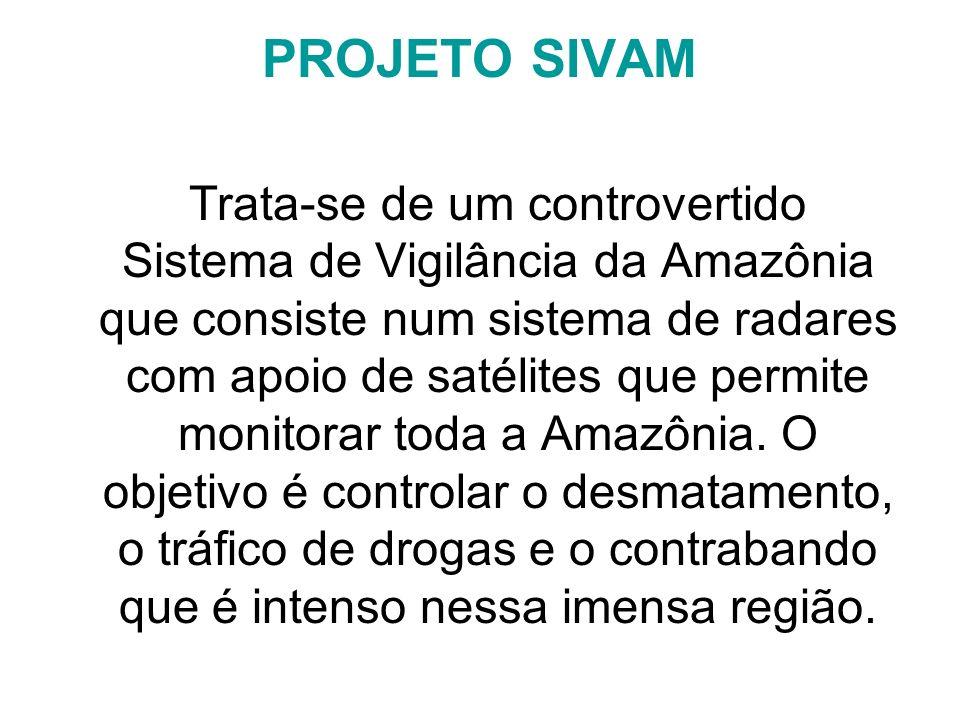 PROJETO SIVAM Trata-se de um controvertido Sistema de Vigilância da Amazônia que consiste num sistema de radares com apoio de satélites que permite mo