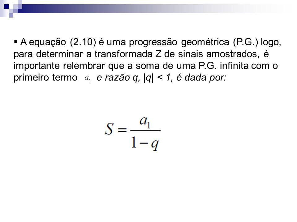 A equação (2.10) é uma progressão geométrica (P.G.) logo, para determinar a transformada Z de sinais amostrados, é importante relembrar que a soma de