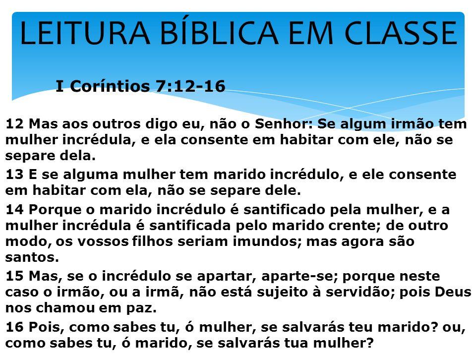 LEITURA BÍBLICA EM CLASSE I Coríntios 7:12-16 12 Mas aos outros digo eu, não o Senhor: Se algum irmão tem mulher incrédula, e ela consente em habitar