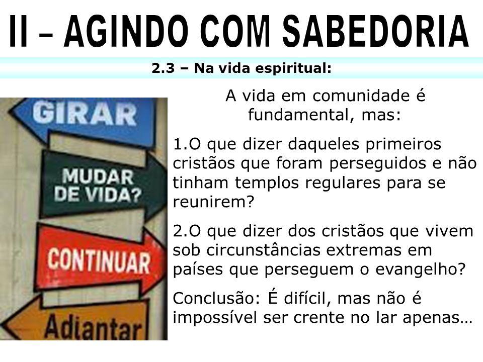 2.3 – Na vida espiritual: A vida em comunidade é fundamental, mas: 1.O que dizer daqueles primeiros cristãos que foram perseguidos e não tinham templo