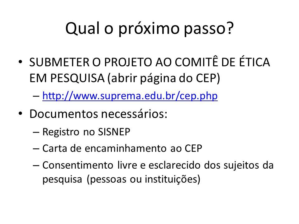Qual o próximo passo? SUBMETER O PROJETO AO COMITÊ DE ÉTICA EM PESQUISA (abrir página do CEP) – http://www.suprema.edu.br/cep.php http://www.suprema.e