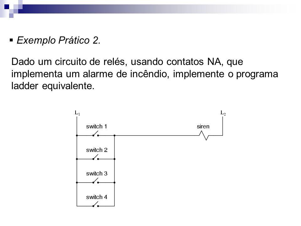 Exemplo Prático 2. Dado um circuito de relés, usando contatos NA, que implementa um alarme de incêndio, implemente o programa ladder equivalente.