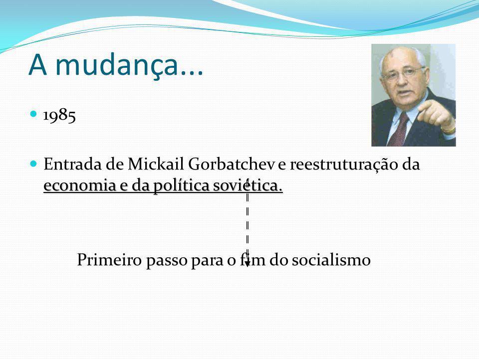 A mudança... 1985 economia e da política soviética. Entrada de Mickail Gorbatchev e reestruturação da economia e da política soviética. Primeiro passo