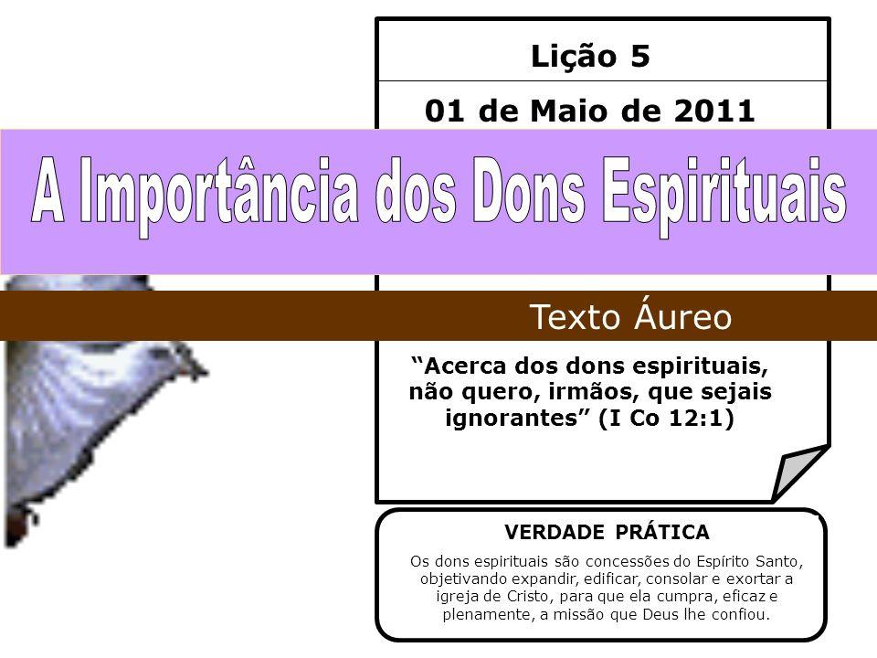 Lição 5 01 de Maio de 2011 Acerca dos dons espirituais, não quero, irmãos, que sejais ignorantes (I Co 12:1) Texto Áureo VERDADE PRÁTICA Os dons espir
