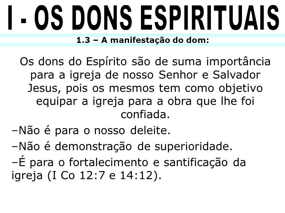1.3 – A manifestação do dom: Os dons do Espírito são de suma importância para a igreja de nosso Senhor e Salvador Jesus, pois os mesmos tem como objet