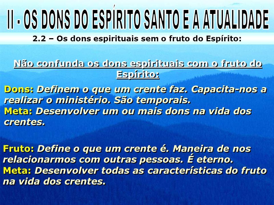 2.2 – Os dons espirituais sem o fruto do Espírito: Não confunda os dons espirituais com o fruto do Espírito: Dons: Definem o que um crente faz. Capaci