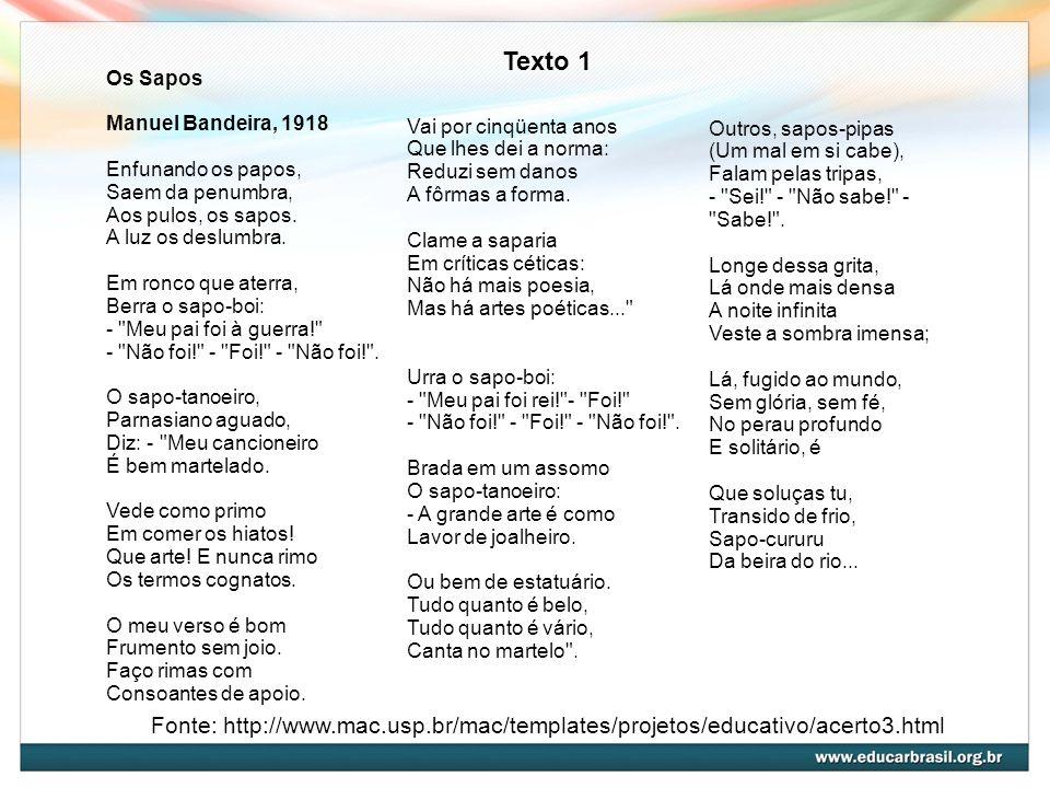 Fonte: http://www.mac.usp.br/mac/templates/projetos/educativo/acerto3.html Texto 1 Os Sapos Manuel Bandeira, 1918 Enfunando os papos, Saem da penumbra