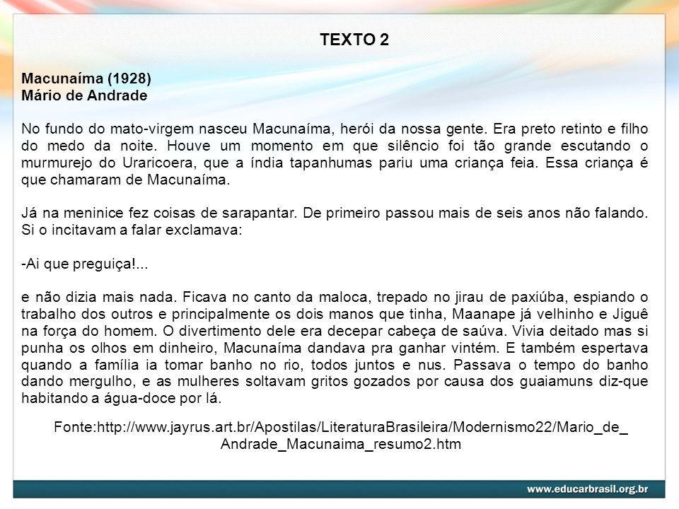 Fonte:http://www.jayrus.art.br/Apostilas/LiteraturaBrasileira/Modernismo22/Mario_de_ Andrade_Macunaima_resumo2.htm TEXTO 2 Macunaíma (1928) Mário de A