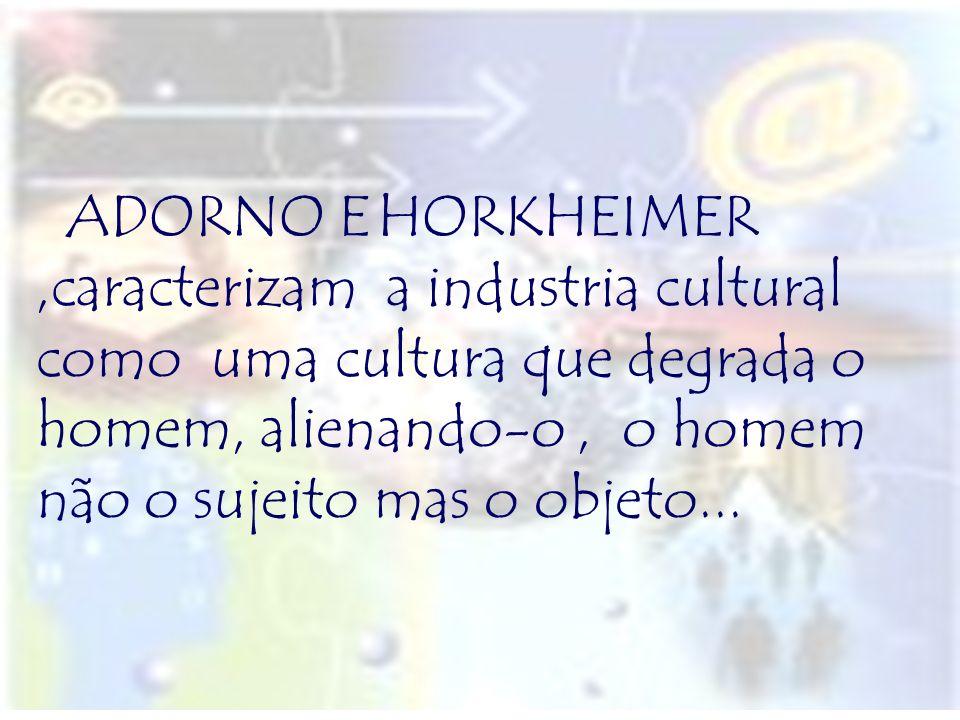 ADORNO E HORKHEIMER,caracterizam a industria cultural como uma cultura que degrada o homem, alienando-o, o homem não o sujeito mas o objeto...