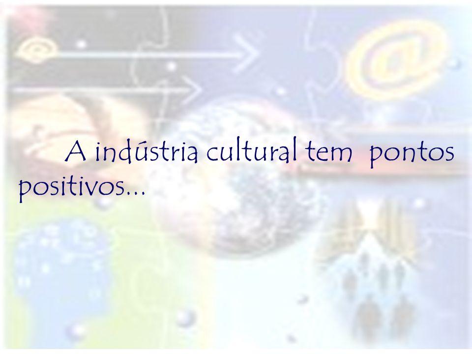 A indústria cultural tem pontos positivos...