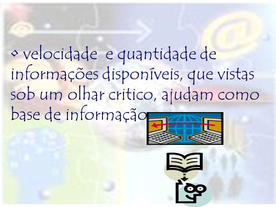 velocidade e quantidade de informações disponíveis, que vistas sob um olhar critico, ajudam como base de informação.
