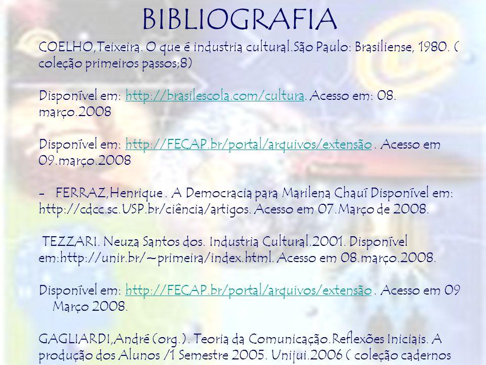BIBLIOGRAFIA COELHO,Teixeira. O que é industria cultural.São Paulo: Brasiliense, 1980. ( coleção primeiros passos;8) Disponível em: http://brasilescol