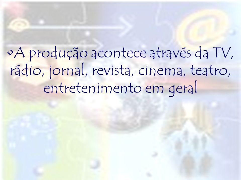 A produção acontece através da TV, rádio, jornal, revista, cinema, teatro, entretenimento em geral