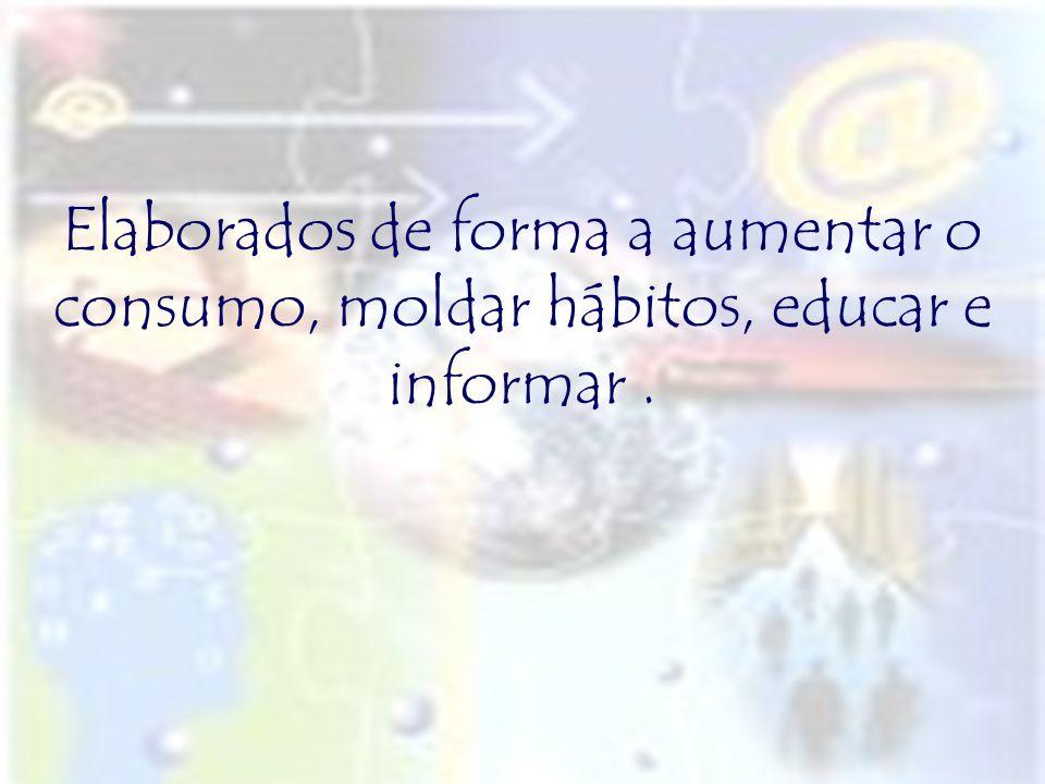 Elaborados de forma a aumentar o consumo, moldar hábitos, educar e informar.