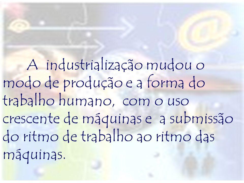 A industrialização mudou o modo de produção e a forma do trabalho humano, com o uso crescente de máquinas e a submissão do ritmo de trabalho ao ritmo