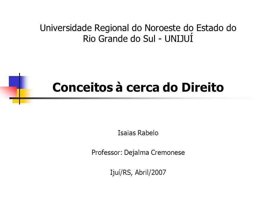 Universidade Regional do Noroeste do Estado do Rio Grande do Sul - UNIJUÍ Conceitos à cerca do Direito Isaias Rabelo Professor: Dejalma Cremonese Ijuí