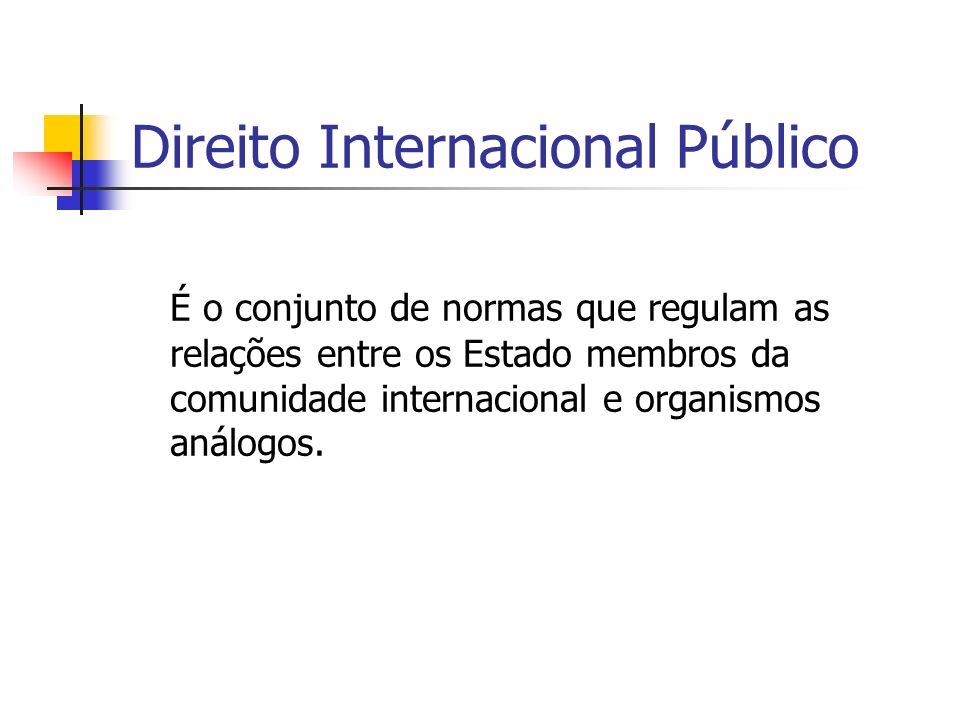 Direito Internacional Público É o conjunto de normas que regulam as relações entre os Estado membros da comunidade internacional e organismos análogos