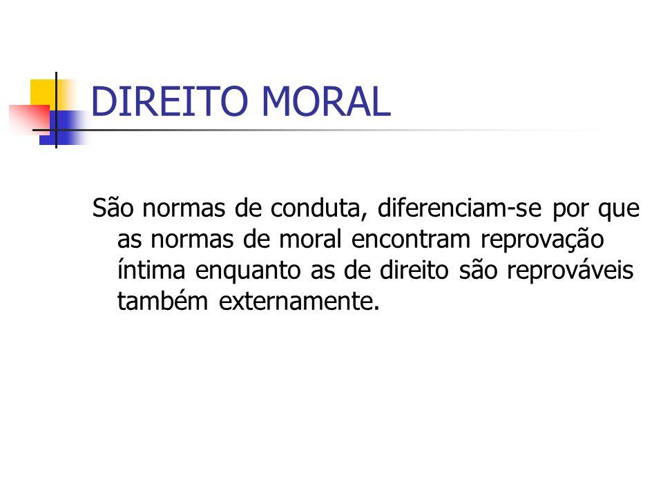 DIREITO MORAL São normas de conduta, diferenciam-se por que as normas de moral encontram reprovação íntima enquanto as de direito são reprováveis tamb