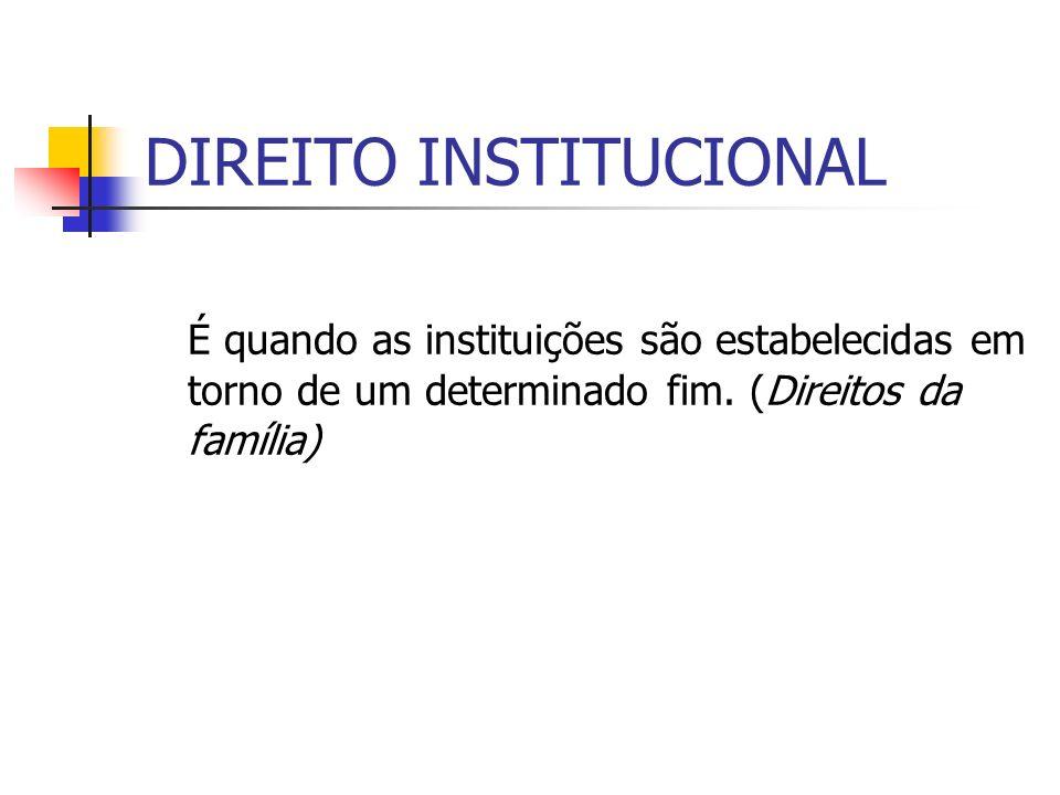 DIREITO INSTITUCIONAL É quando as instituições são estabelecidas em torno de um determinado fim. (Direitos da família)