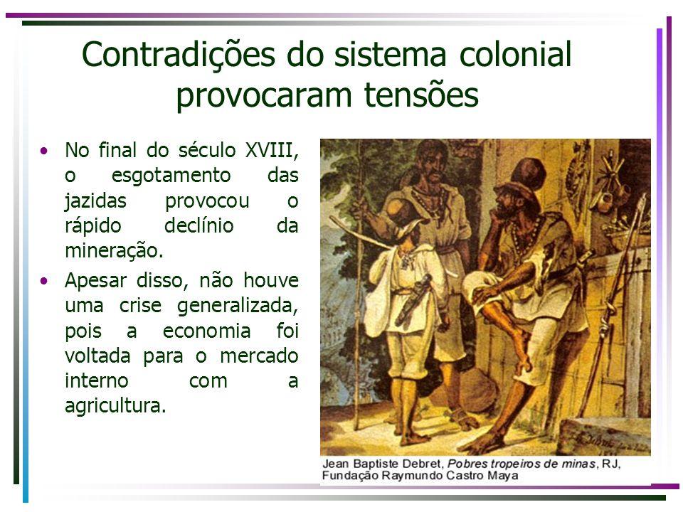 Contradições do sistema colonial provocaram tensões No final do século XVIII, o esgotamento das jazidas provocou o rápido declínio da mineração. Apesa