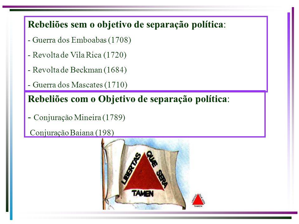 Rebeliões sem o objetivo de separação política: - Guerra dos Emboabas (1708) - Revolta de Vila Rica (1720) - Revolta de Beckman (1684) - Guerra dos Ma