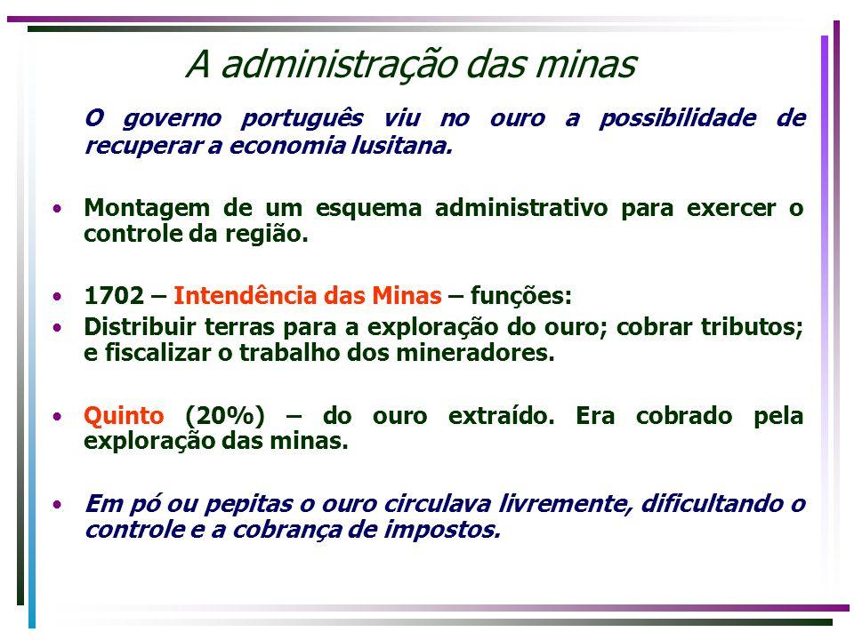 A administração das minas O governo português viu no ouro a possibilidade de recuperar a economia lusitana. Montagem de um esquema administrativo para