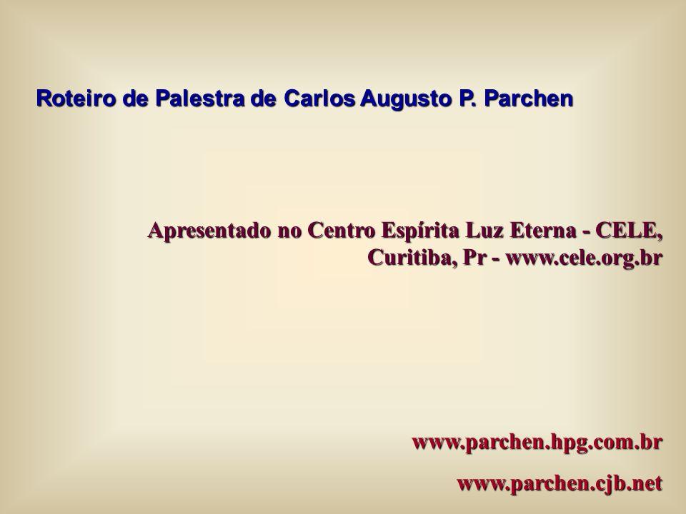 Roteiro de Palestra de Carlos Augusto P. Parchen Apresentado no Centro Espírita Luz Eterna - CELE, Curitiba, Pr - www.cele.org.br www.parchen.hpg.com.
