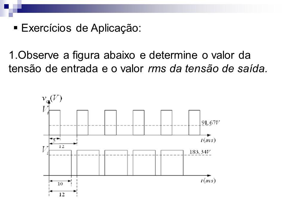 Exercícios de Aplicação: 1.Observe a figura abaixo e determine o valor da tensão de entrada e o valor rms da tensão de saída.