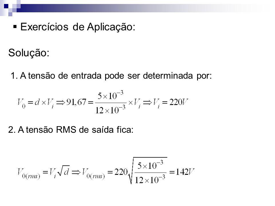 Exercícios de Aplicação: Solução: 1. A tensão de entrada pode ser determinada por: 2. A tensão RMS de saída fica: