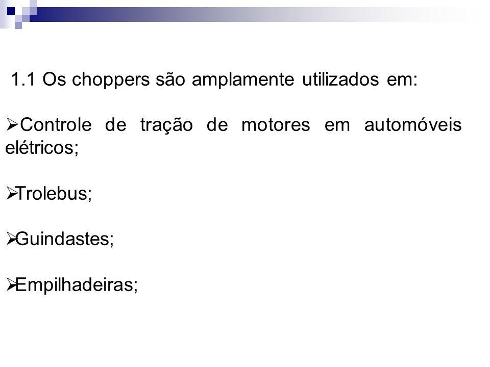1.1 Os choppers são amplamente utilizados em: Controle de tração de motores em automóveis elétricos; Trolebus; Guindastes; Empilhadeiras;