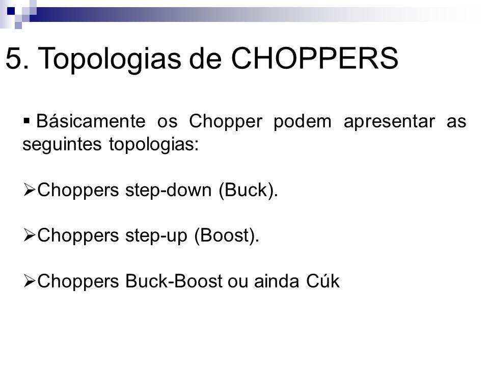 5. Topologias de CHOPPERS Básicamente os Chopper podem apresentar as seguintes topologias: Choppers step-down (Buck). Choppers step-up (Boost). Choppe