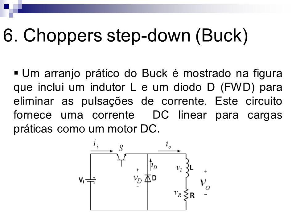 6. Choppers step-down (Buck) Um arranjo prático do Buck é mostrado na figura que inclui um indutor L e um diodo D (FWD) para eliminar as pulsações de