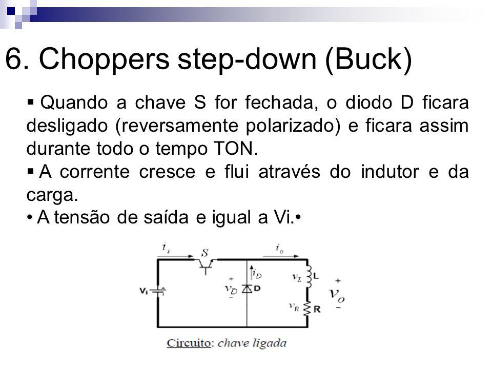 6. Choppers step-down (Buck) Quando a chave S for fechada, o diodo D ficara desligado (reversamente polarizado) e ficara assim durante todo o tempo TO