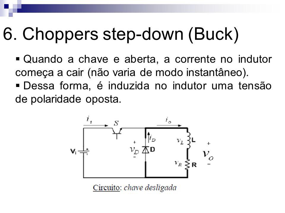 6. Choppers step-down (Buck) Quando a chave e aberta, a corrente no indutor começa a cair (não varia de modo instantâneo). Dessa forma, é induzida no