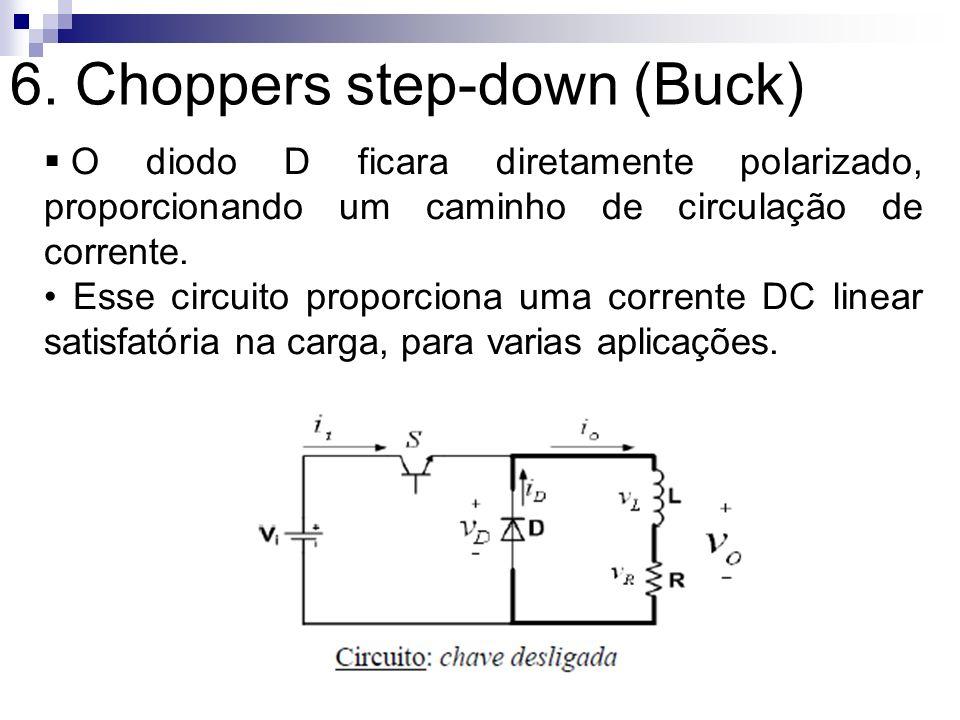 6. Choppers step-down (Buck) O diodo D ficara diretamente polarizado, proporcionando um caminho de circulação de corrente. Esse circuito proporciona u