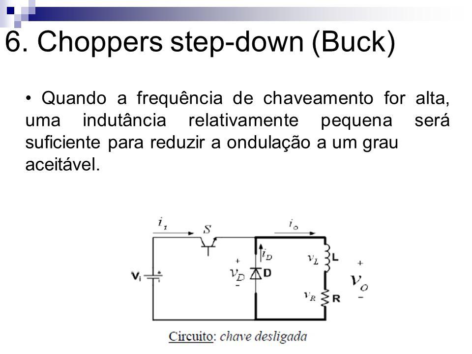 6. Choppers step-down (Buck) Quando a frequência de chaveamento for alta, uma indutância relativamente pequena será suficiente para reduzir a ondulaçã