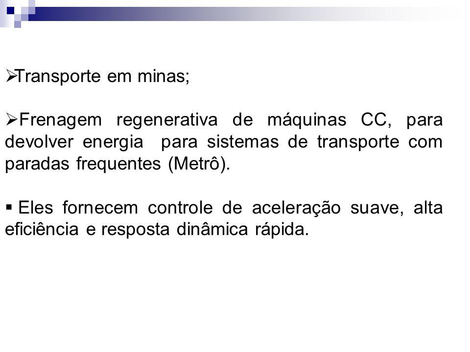 Transporte em minas; Frenagem regenerativa de máquinas CC, para devolver energia para sistemas de transporte com paradas frequentes (Metrô). Eles forn