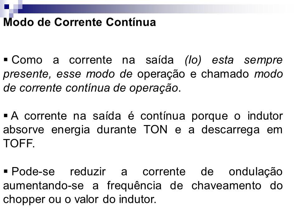 Modo de Corrente Contínua Como a corrente na saída (Io) esta sempre presente, esse modo de operação e chamado modo de corrente contínua de operação. A