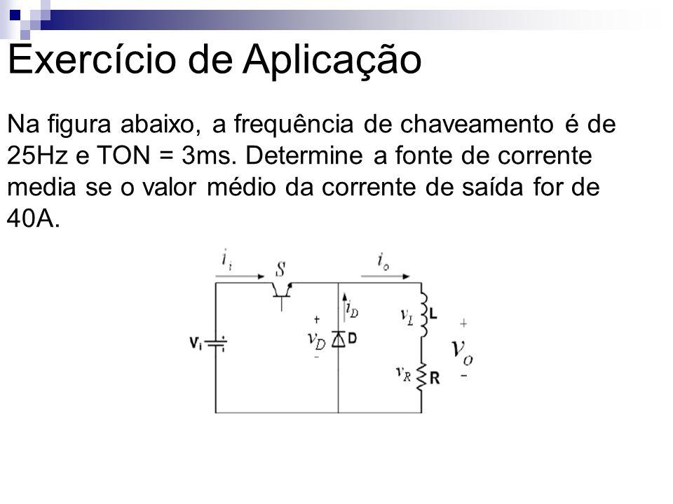 Exercício de Aplicação Na figura abaixo, a frequência de chaveamento é de 25Hz e TON = 3ms. Determine a fonte de corrente media se o valor médio da co
