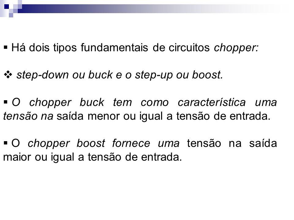 Há dois tipos fundamentais de circuitos chopper: step-down ou buck e o step-up ou boost. O chopper buck tem como característica uma tensão na saída me