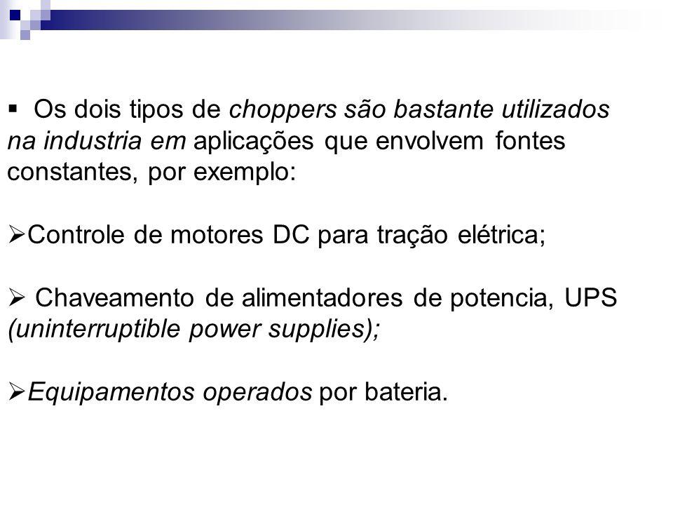 Os dois tipos de choppers são bastante utilizados na industria em aplicações que envolvem fontes constantes, por exemplo: Controle de motores DC para