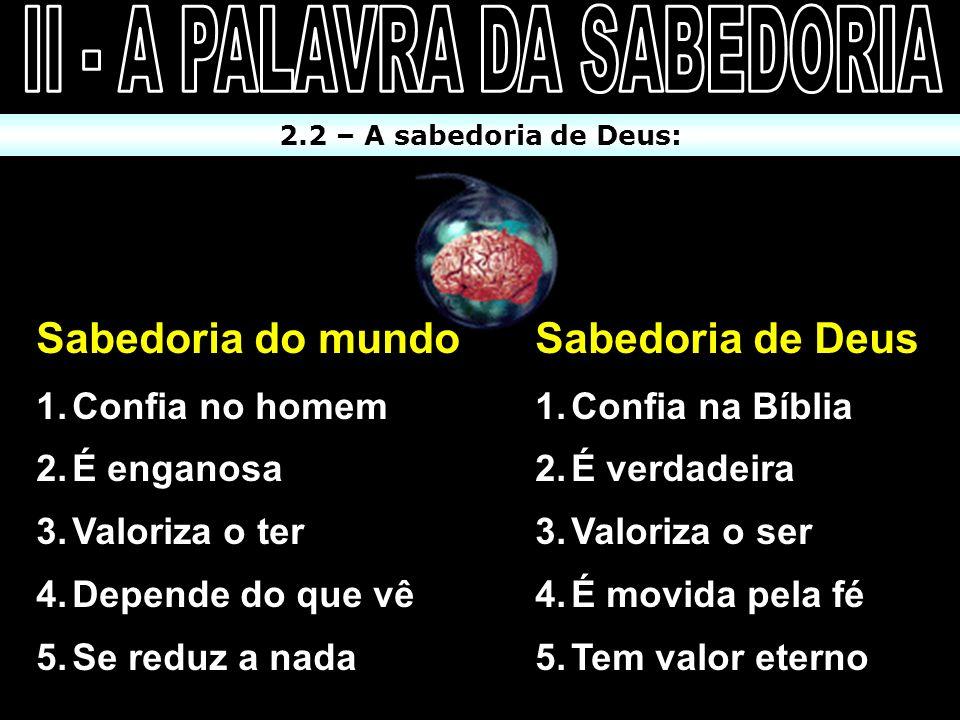 2.2 – A sabedoria de Deus: Sabedoria do mundo 1.Confia no homem 2.É enganosa 3.Valoriza o ter 4.Depende do que vê 5.Se reduz a nada Sabedoria do mundo