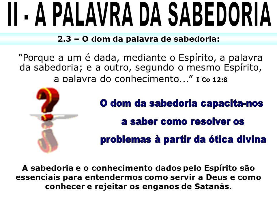 2.3 – O dom da palavra de sabedoria: Porque a um é dada, mediante o Espírito, a palavra da sabedoria; e a outro, segundo o mesmo Espírito, a palavra d