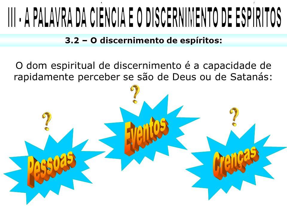 3.2 – O discernimento de espíritos: O dom espiritual de discernimento é a capacidade de rapidamente perceber se são de Deus ou de Satanás: