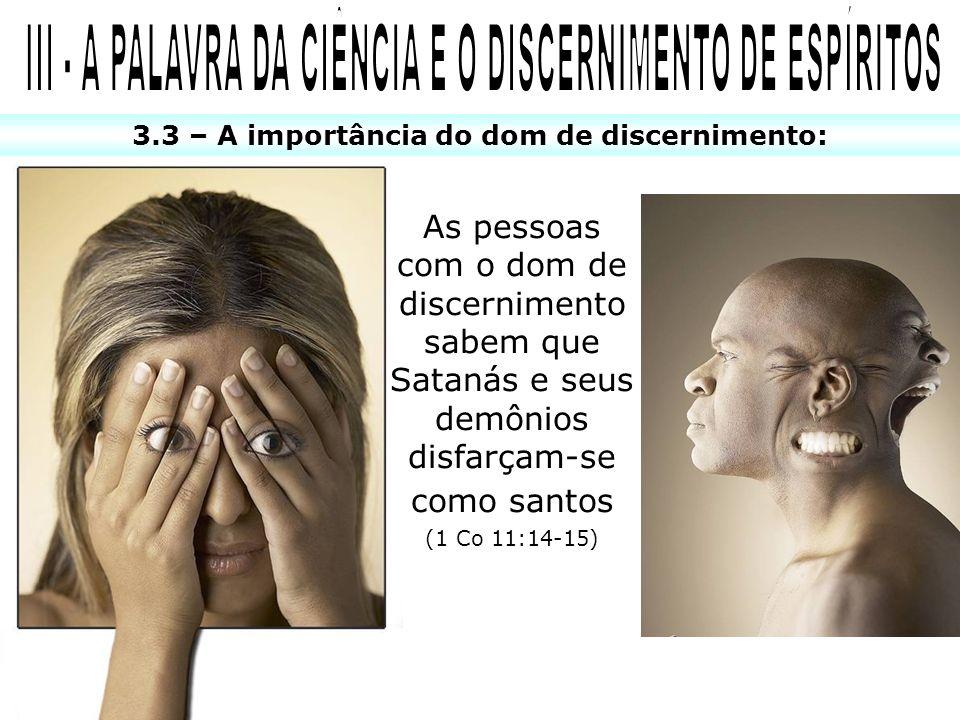 3.3 – A importância do dom de discernimento: As pessoas com o dom de discernimento sabem que Satanás e seus demônios disfarçam-se como santos (1 Co 11