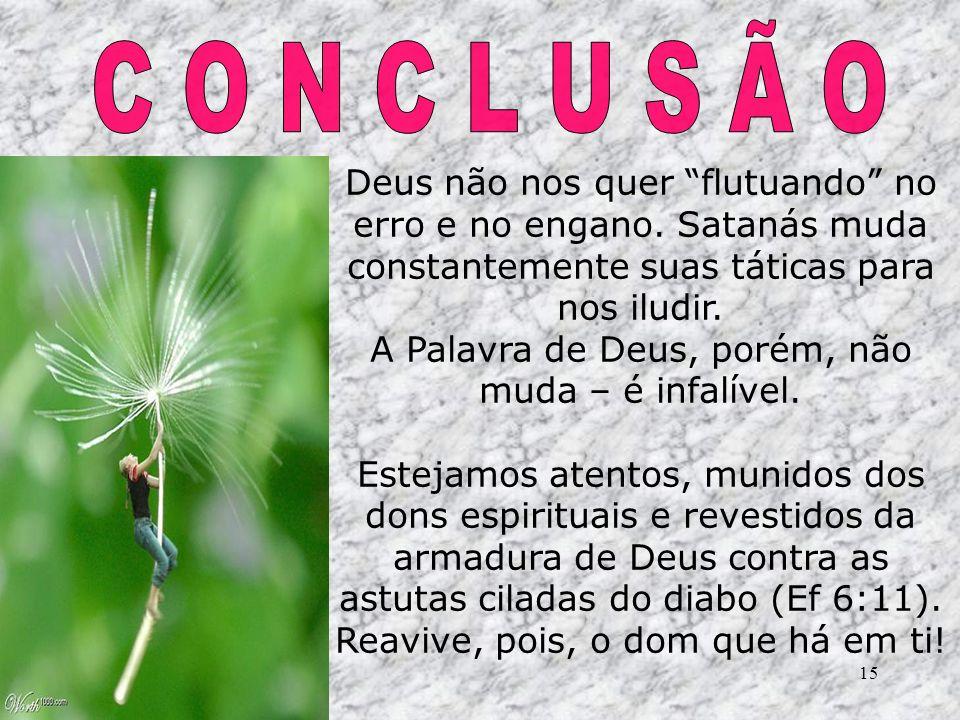 15 Deus não nos quer flutuando no erro e no engano. Satanás muda constantemente suas táticas para nos iludir. A Palavra de Deus, porém, não muda – é i