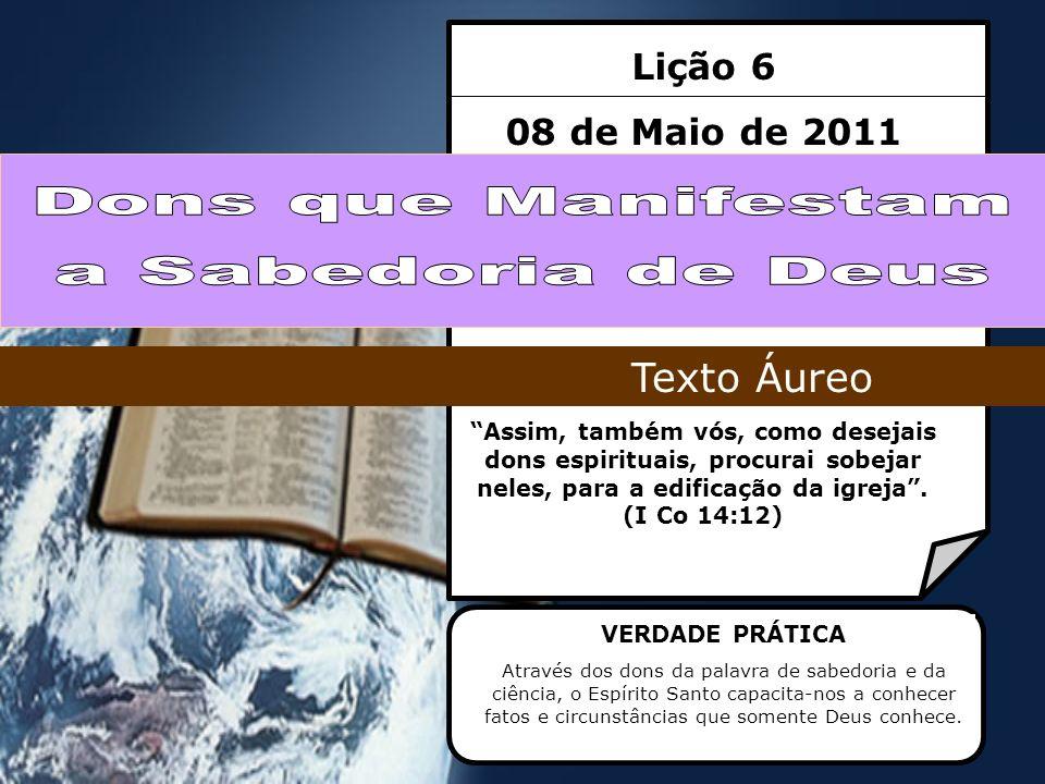 Lição 6 08 de Maio de 2011 Assim, também vós, como desejais dons espirituais, procurai sobejar neles, para a edificação da igreja. (I Co 14:12) Texto