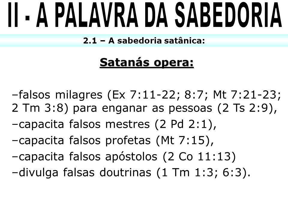 2.1 – A sabedoria satânica: Satanás opera: –falsos milagres (Ex 7:11-22; 8:7; Mt 7:21-23; 2 Tm 3:8) para enganar as pessoas (2 Ts 2:9), –capacita fals